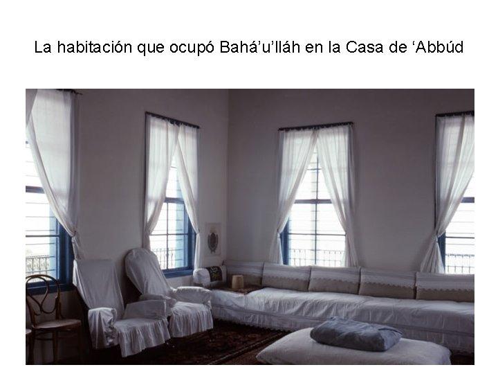 La habitación que ocupó Bahá'u'lláh en la Casa de 'Abbúd
