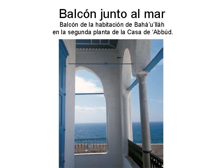Balcón junto al mar Balcón de la habitación de Bahá'u'lláh en la segunda planta