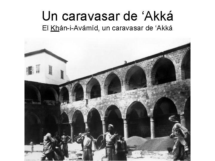 Un caravasar de 'Akká El Khán-i-Avámíd, un caravasar de 'Akká