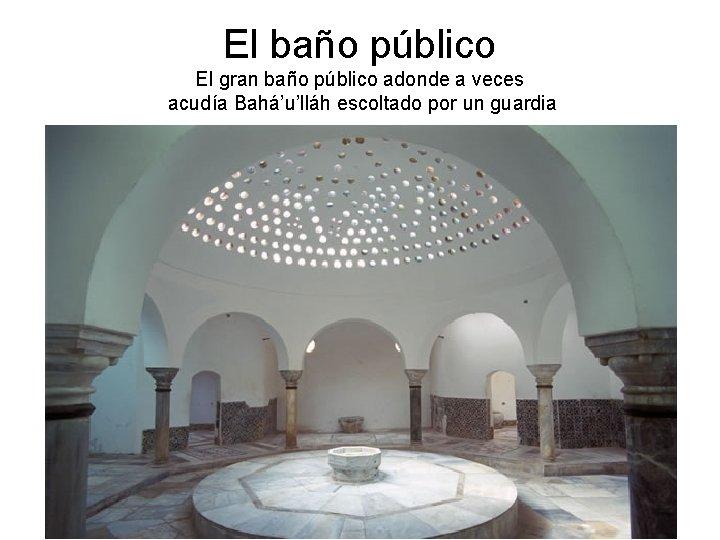 El baño público El gran baño público adonde a veces acudía Bahá'u'lláh escoltado por