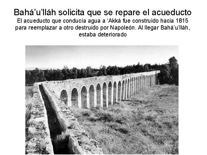 Bahá'u'lláh solicita que se repare el acueducto El acueducto que conducía agua a 'Akká
