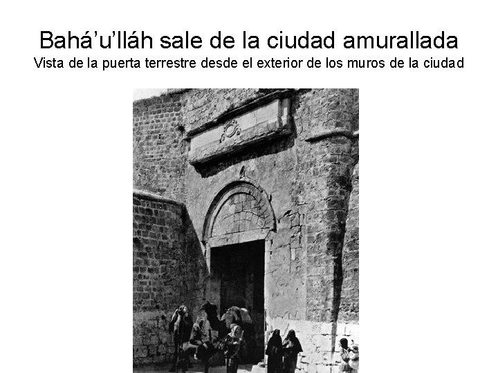 Bahá'u'lláh sale de la ciudad amurallada Vista de la puerta terrestre desde el exterior