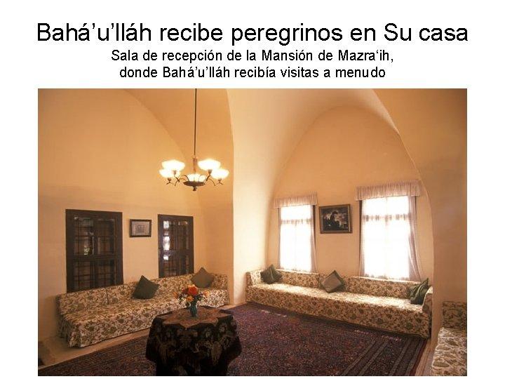 Bahá'u'lláh recibe peregrinos en Su casa Sala de recepción de la Mansión de Mazra'ih,