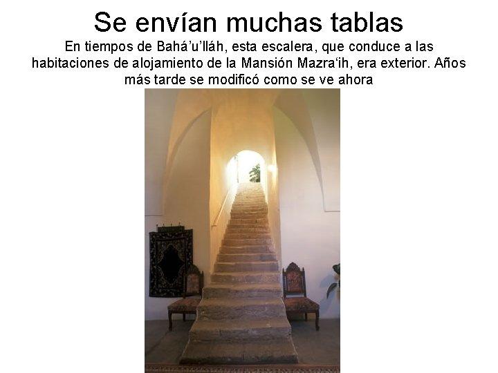Se envían muchas tablas En tiempos de Bahá'u'lláh, esta escalera, que conduce a las