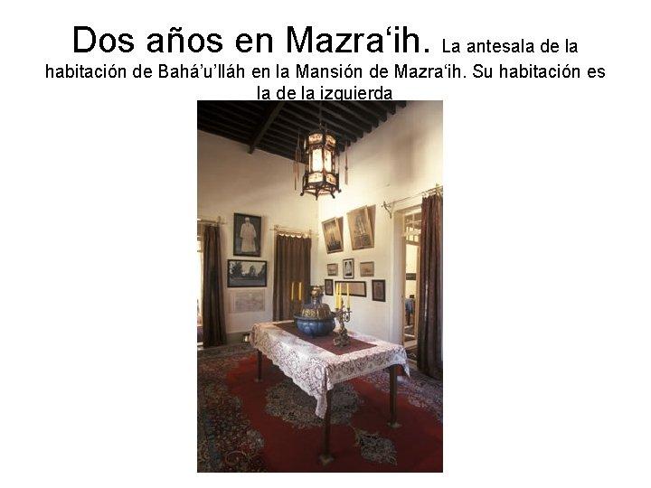 Dos años en Mazra'ih. La antesala de la habitación de Bahá'u'lláh en la Mansión