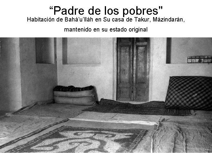 """""""Padre de los pobres"""" Habitación de Bahá'u'lláh en Su casa de Takur, Mázindarán, mantenido"""