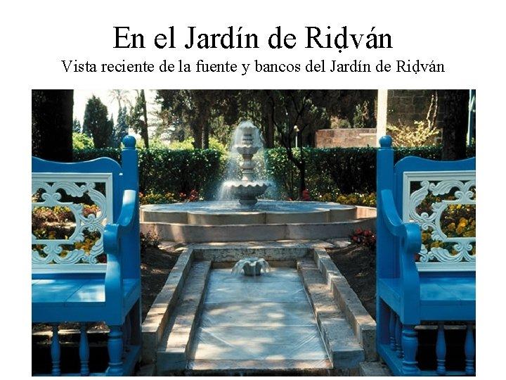 En el Jardín de Riḍván Vista reciente de la fuente y bancos del Jardín