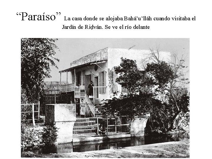 """""""Paraíso"""" La casa donde se alojaba Bahá'u'lláh cuando visitaba el Jardín de Riḍván. Se"""