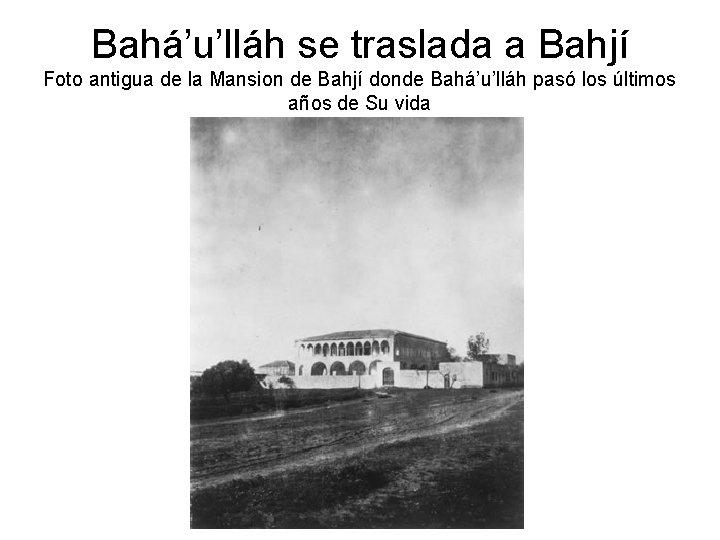 Bahá'u'lláh se traslada a Bahjí Foto antigua de la Mansion de Bahjí donde Bahá'u'lláh