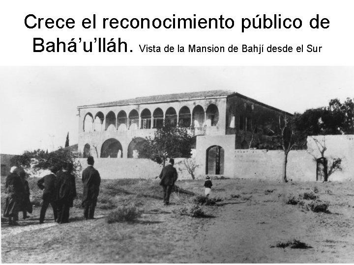 Crece el reconocimiento público de Bahá'u'lláh. Vista de la Mansion de Bahjí desde el