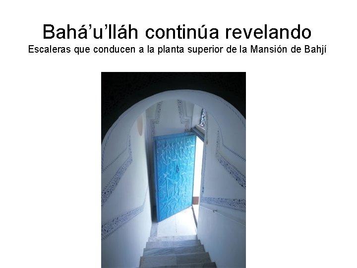 Bahá'u'lláh continúa revelando Escaleras que conducen a la planta superior de la Mansión de