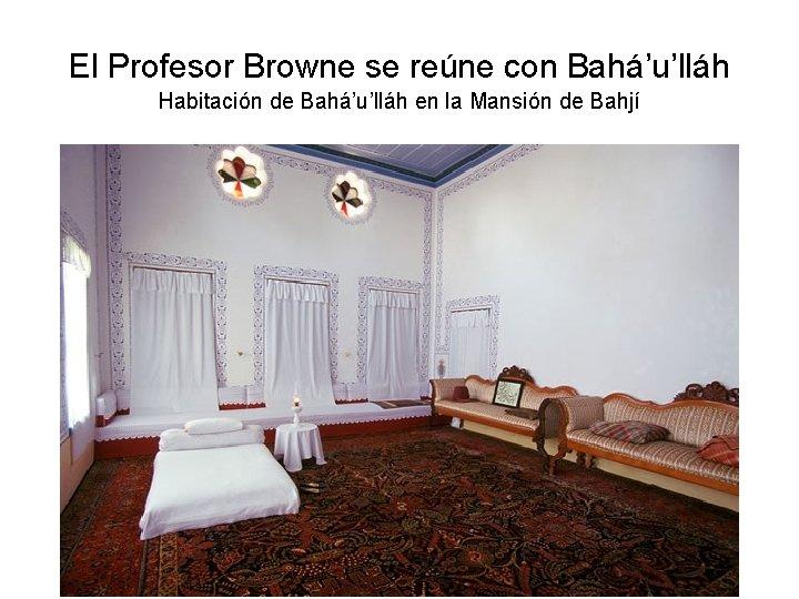 El Profesor Browne se reúne con Bahá'u'lláh Habitación de Bahá'u'lláh en la Mansión de