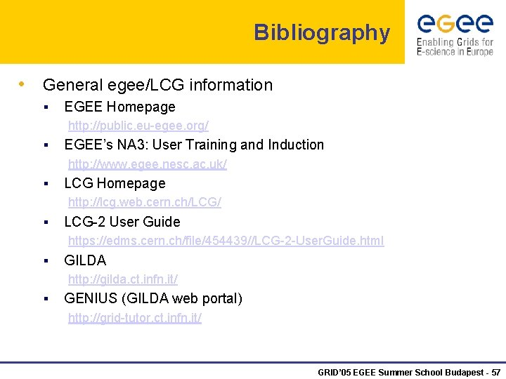 Bibliography • General egee/LCG information § EGEE Homepage http: //public. eu-egee. org/ § EGEE's