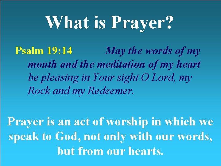 What is Prayer? Psalm 19: 14 May the words of my mouth and the