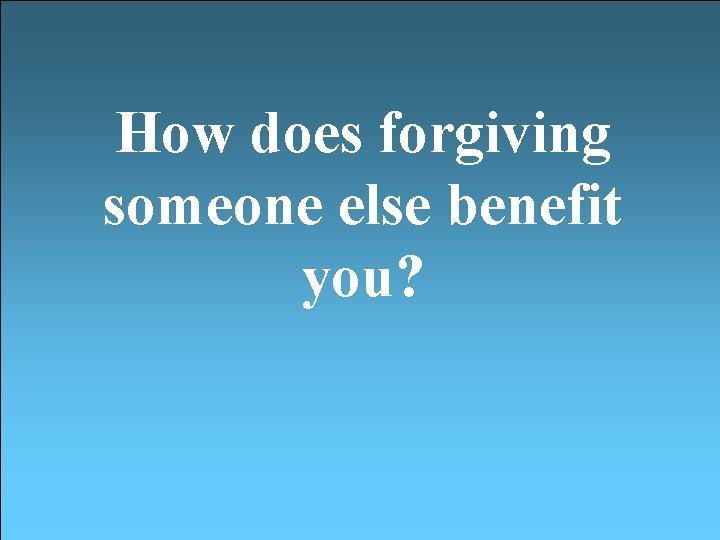 How does forgiving someone else benefit you?