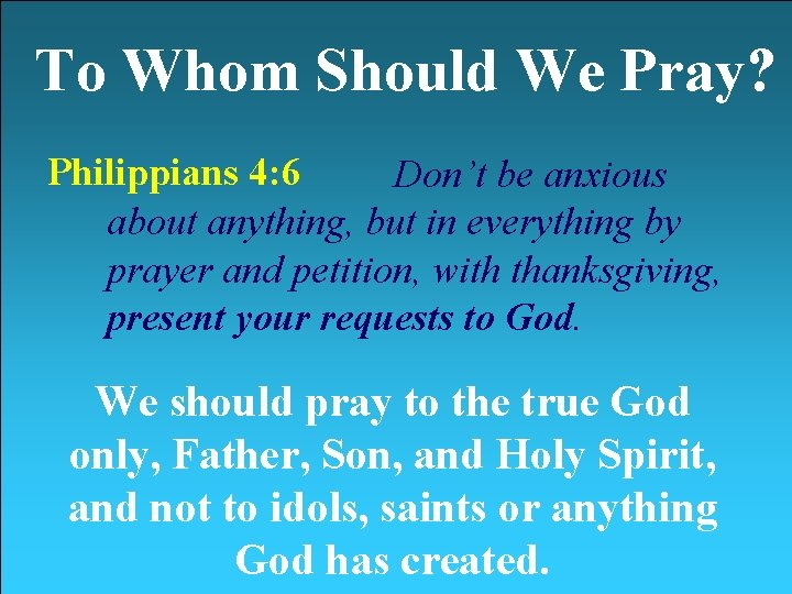 To Whom Should We Pray? Philippians 4: 6 Don't be anxious about anything, but