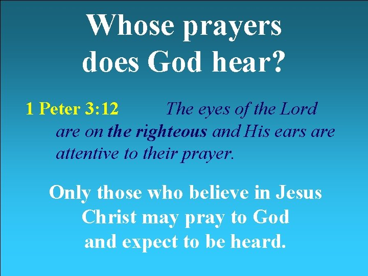 Whose prayers does God hear? 1 Peter 3: 12 The eyes of the Lord