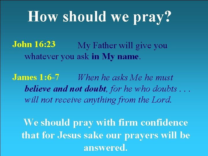 How should we pray? John 16: 23 My Father will give you whatever you