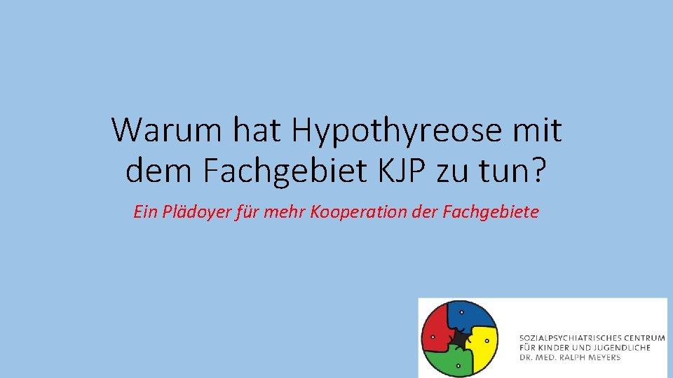 Warum hat Hypothyreose mit dem Fachgebiet KJP zu tun? Ein Plädoyer für mehr Kooperation