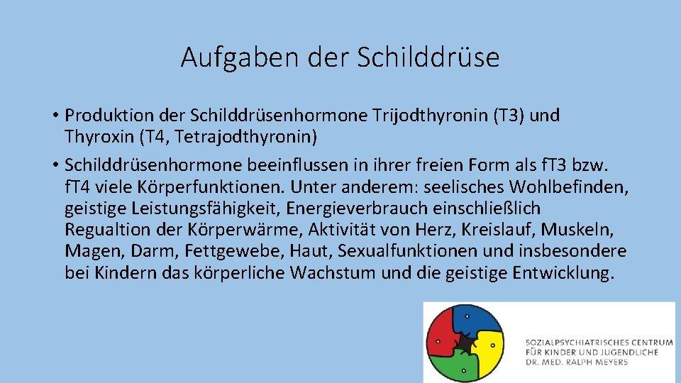 Aufgaben der Schilddrüse • Produktion der Schilddrüsenhormone Trijodthyronin (T 3) und Thyroxin (T 4,
