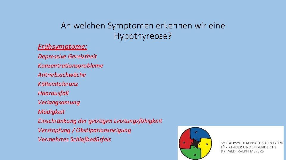 An welchen Symptomen erkennen wir eine Hypothyreose? Frühsymptome: Depressive Gereiztheit Konzentrationsprobleme Antriebsschwäche Kälteintoleranz Haarausfall