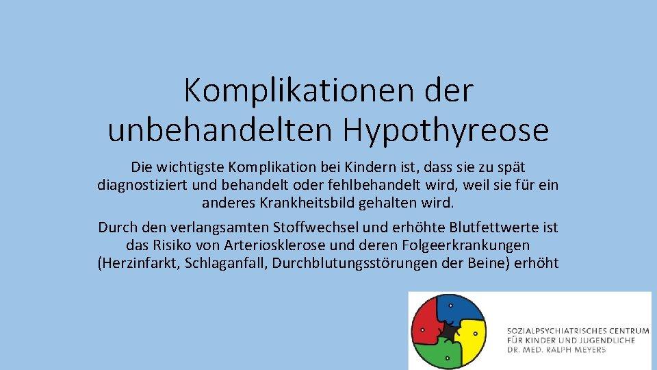 Komplikationen der unbehandelten Hypothyreose Die wichtigste Komplikation bei Kindern ist, dass sie zu spät