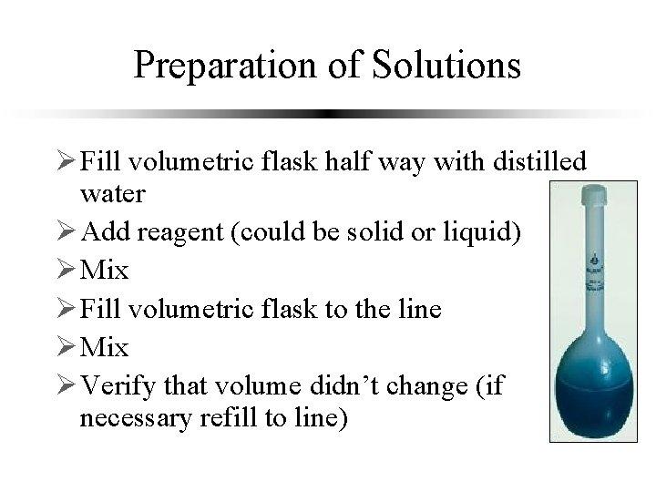Preparation of Solutions Ø Fill volumetric flask half way with distilled water Ø Add