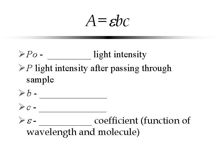 A= bc Ø Po - _____ incident light intensity Ø P light intensity after