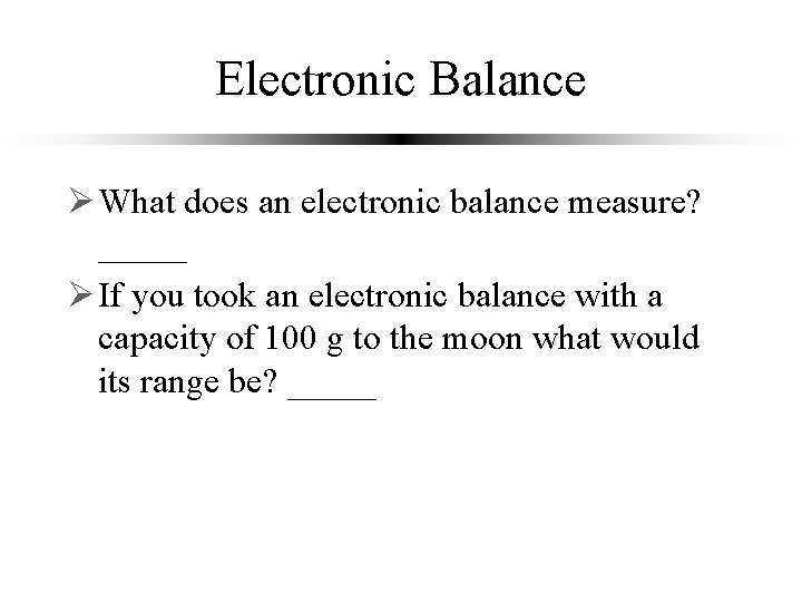 Electronic Balance Ø What does an electronic balance measure? _____ force Ø If you