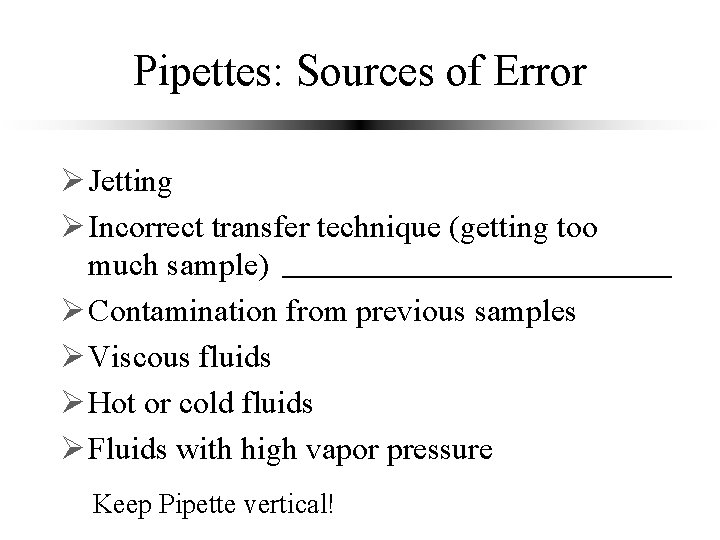 Pipettes: Sources of Error Ø Jetting Ø Incorrect transfer technique (getting too much sample)