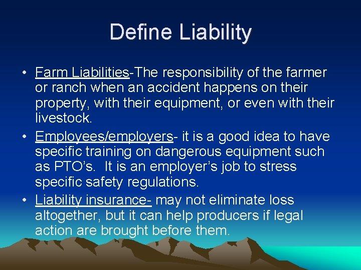Define Liability • Farm Liabilities-The responsibility of the farmer or ranch when an accident