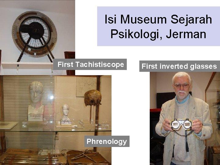 Isi Museum Sejarah Psikologi, Jerman First Tachistiscope Phrenology First inverted glasses