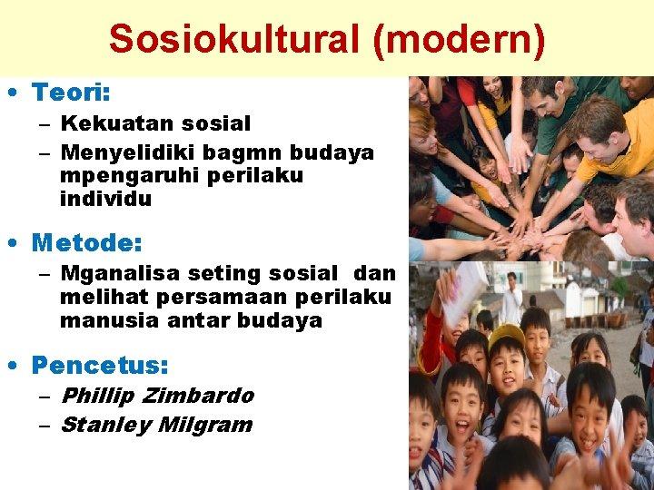 Sosiokultural (modern) • Teori: – Kekuatan sosial – Menyelidiki bagmn budaya mpengaruhi perilaku individu