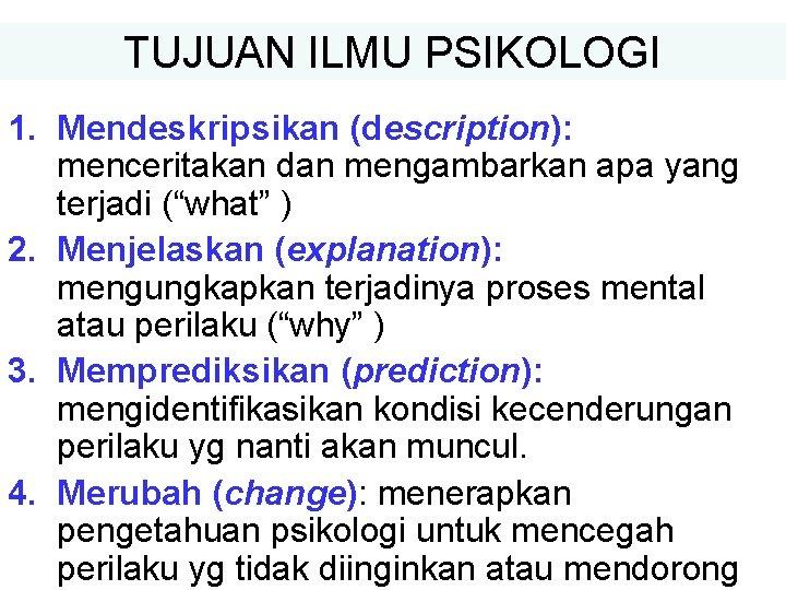 """TUJUAN ILMU PSIKOLOGI 1. Mendeskripsikan (description): menceritakan dan mengambarkan apa yang terjadi (""""what"""" )"""