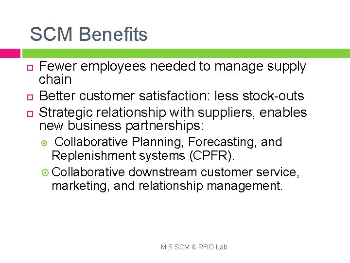 SCM Benefits Fewer employees needed to manage supply chain Better customer satisfaction: less stock-outs