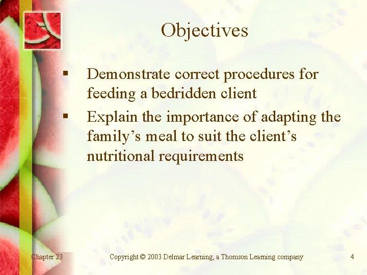 Objectives § § Chapter 23 Demonstrate correct procedures for feeding a bedridden client Explain