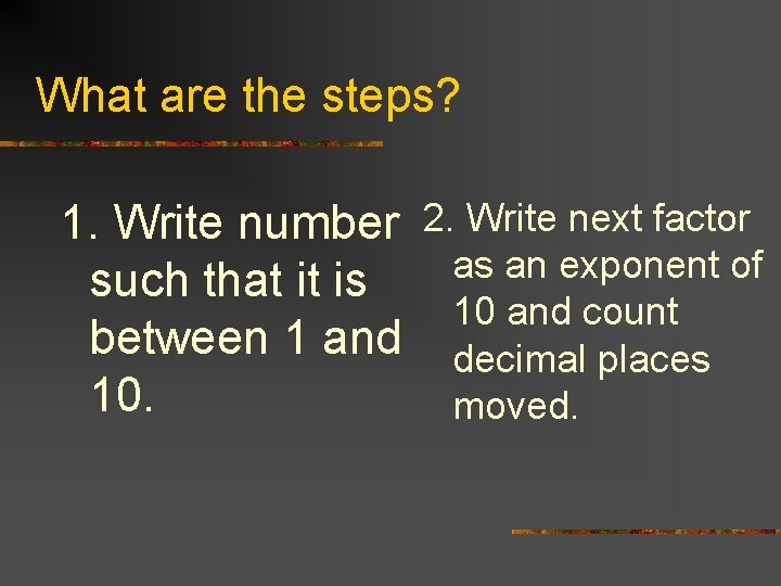 What are the steps? 1. Write number 2. Write next factor as an exponent