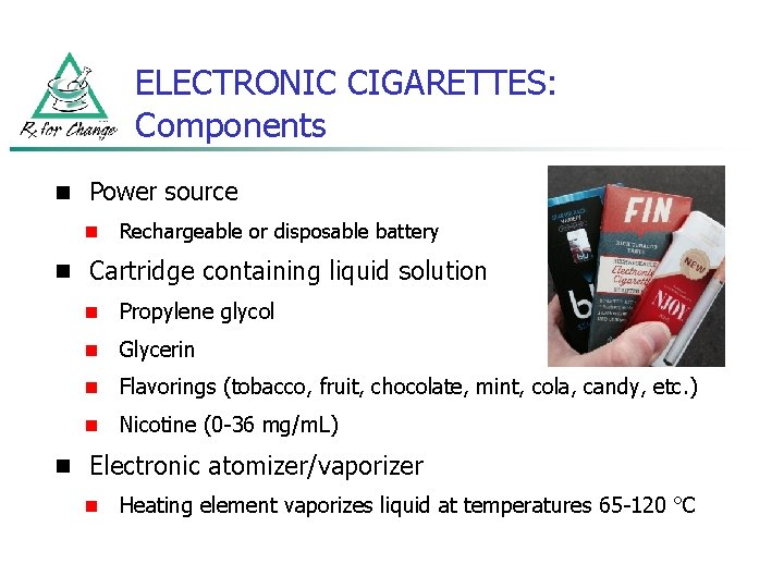 ELECTRONIC CIGARETTES: Components n Power source n Rechargeable or disposable battery n Cartridge containing