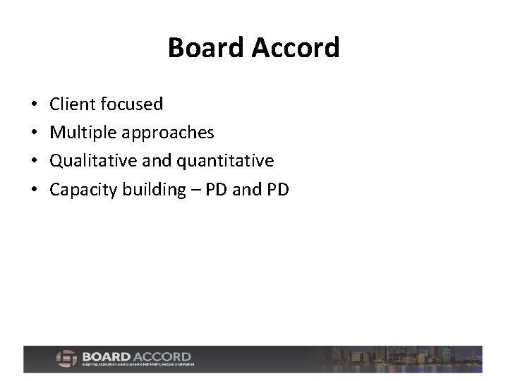 Board Accord • • Client focused Multiple approaches Qualitative and quantitative Capacity building –