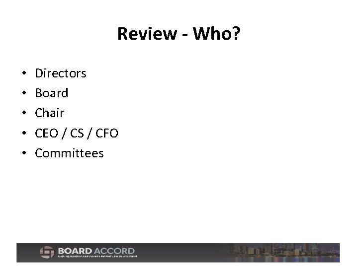 Review - Who? • • • Directors Board Chair CEO / CS / CFO