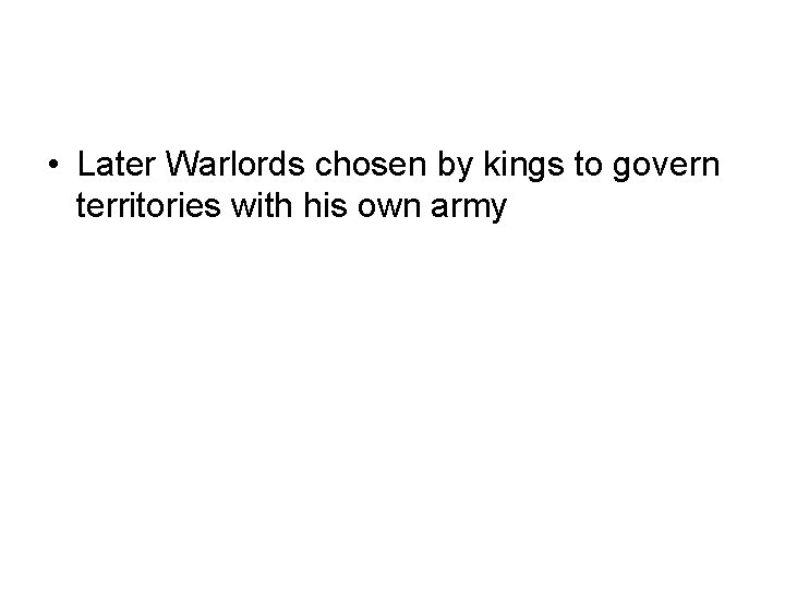 • Later Warlords chosen by kings to govern territories with his own army
