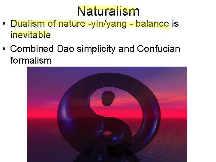 Naturalism • Dualism of nature -yin/yang - balance is inevitable • Combined Dao simplicity