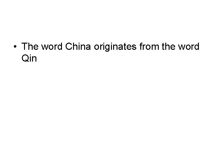 • The word China originates from the word Qin
