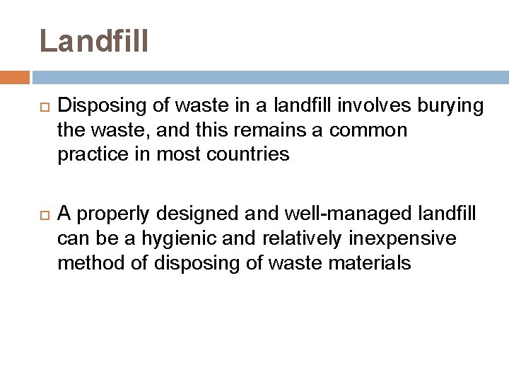 Landfill Disposing of waste in a landfill involves burying the waste, and this remains