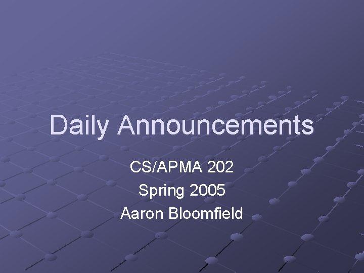 Daily Announcements CS/APMA 202 Spring 2005 Aaron Bloomfield