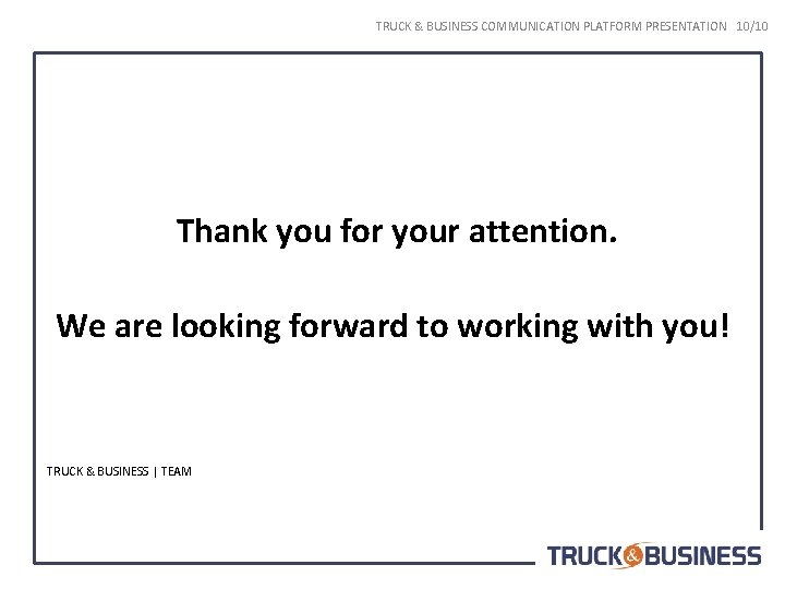TRUCK & BUSINESS COMMUNICATION PLATFORM PRESENTATION 10/10 Thank you for your attention. We are
