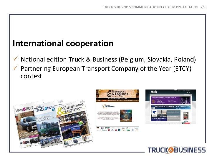 TRUCK & BUSINESS COMMUNICATION PLATFORM PRESENTATION 7/10 International cooperation ü National edition Truck &