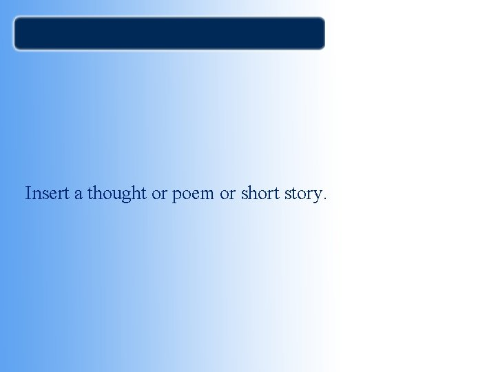 Insert a thought or poem or short story.