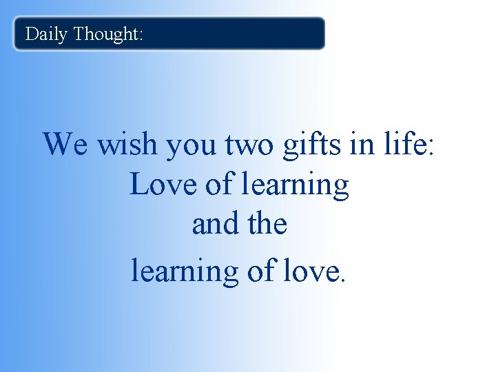 Daily Thought: We wish you two gifts in life: Love of learning and the