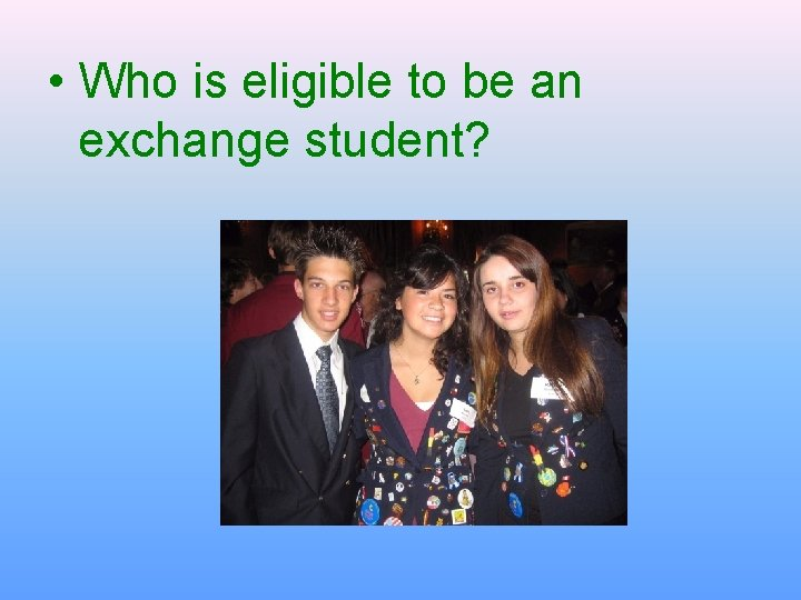• Who is eligible to be an exchange student?
